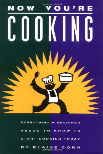 (Now You're Cooking: Everything a Beginner Needs to Know to Start Cooking Today )