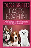 Dog Breed Facts for Fun! Airedales to Bull Terriers, Wyatt Michaels, 1490982787