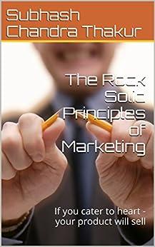 The Rock Solid Principles of Marketing: If you cater to heart -your product will sell by [Thakur, Subhash Chandra, Thakur, Larry, Thakur, Sergey, Thakur, Prachi, Thakur, Melanie, Thakur, Eugene]