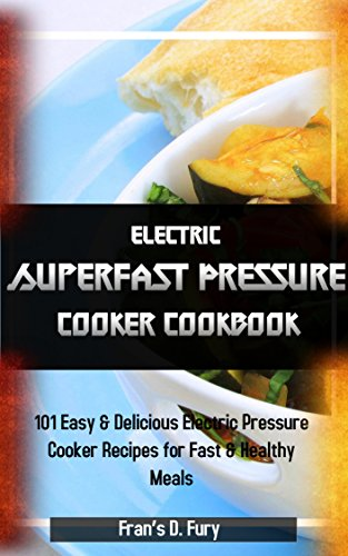 Electric Superfast Pressure Cooker Cookbook: 101 Easy & Delicious Electric Pressure Cooker Recipes for Fast & Healthy Meals by Fran's D. Fury
