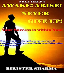 SELF-HELP5:AWAKE!ARISE! NEVER GIVE UP! (Your success is within you!) self help: Self help & self help books, motivational self help books, self esteem books, motivational self help by [Sharma, Birister]