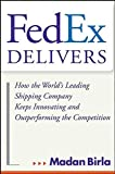 FedEx Delivers: How the World′s Leading Shipping Company Keeps Innovating and Outperforming the Competition