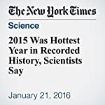 2015 Was Hottest Year in Recorded History, Scientists Say | Justin Gillis
