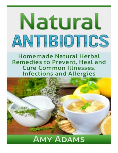Natural Antibiotics: Homemade Natural Herbal Remedies to Prevent, Heal and Cure Common Illnesses, Infections and Allergies (Natural Remedies) (Volume 1)