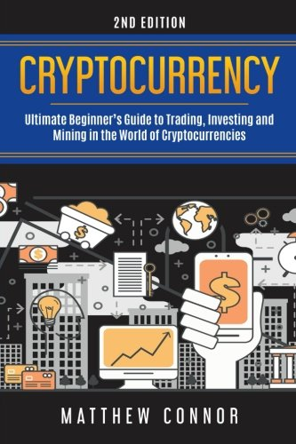Cryptocurrency: Ultimate Beginner's Guide to Trading, Investing and Mining in the World of Cryptocurrencies by CreateSpace Independent Publishing Platform