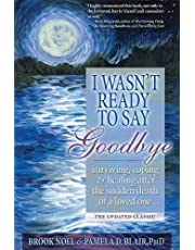 I Wasn't Ready to Say Goodbye: Surviving, Coping and Healing After the Sudden Death of a Loved One (A Compassionate Grief Recovery Book)