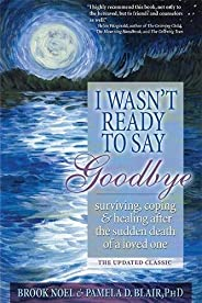 I Wasn't Ready to Say Goodbye: Surviving, Coping and Healing After the Sudden Death of a Loved One (A Comp