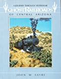 Ghost Railroads of Central Arizona, John W. Sayre, 0871086832
