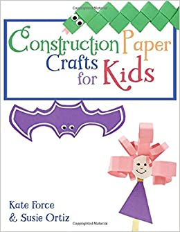 Construction Paper Crafts for Kids: Kate Force, Susie Ortiz
