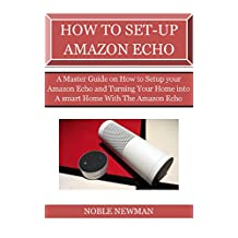 HOW TO SET-UP AMAZON ECHO: A Master Guide on How to Setup your Amazon Echo and Turning Your Home into A smart Home With The Amazon Echo