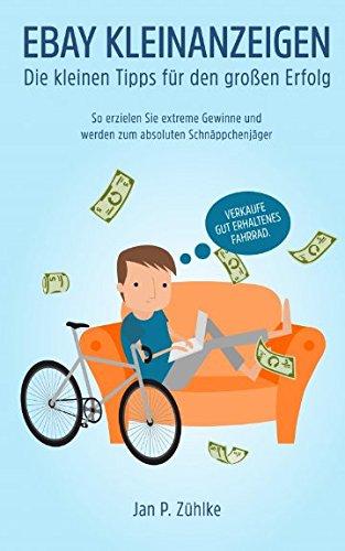 Ebay Kleinanzeigen: Die kleinen Tipps fuer den grossen Erfolg: So erzielen Sie extreme Gewinne und werden zum Schnaeppchenjaeger