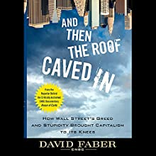 And Then the Roof Caved In: How Wall Street's Greed and Stupidity Brought Capitalism to Its Knees Audiobook by David Faber Narrated by Dennis Holland