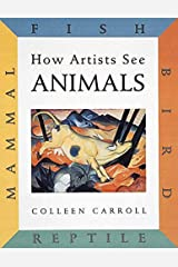 How Artists See Animals: Mammal, Fish, Bird, Reptile (How Artist See, 6) Hardcover