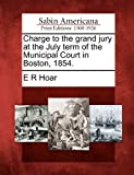 Charge to the Grand Jury at the July Term of the Municipal Court in Boston 1854, E. R. Hoar, 1275863442