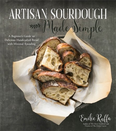 Artisan Sourdough Made Simple: A Beginner's Guide to Delicious Handcrafted Bread with Minimal Kneading by Emilie Raffa