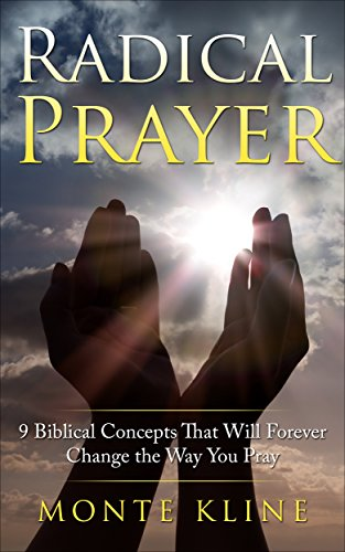 Radical Prayer: 9 Biblical Concepts That Will Forever Change The Way You Pray by Monte L Kline ebook deal