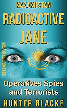 Kazakhstan Radioactive Jane: Operatives Spies and Terrorists (Hunter Blacke Chronicles Book 4) by [Blacke, Hunter]