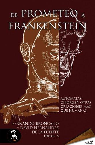 De Prometeo a Frankenstein. Autómatas, ciborgs y otras criaturas más que humanas (Spanish Edition)