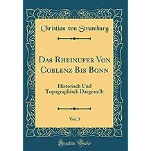 Das Rheinufer Von Coblenz Bis Bonn, Vol. 3: Historisch Und Topographisch Dargestellt (Classic Reprint)