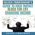 Halden Zimmermann's Guide to High Impact Blogs for Life Changing Income | Halden Zimmermann