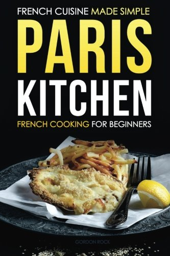 Paris Kitchen - French Cooking for beginners: French Cuisine Made Simple
