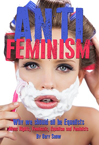 Anti-Feminism - Why we should all be Equalists: Mens Rights, Feminazis, Equalism, Feminists