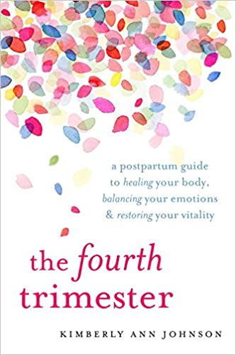203836b7cce9f The Fourth Trimester: A Postpartum Guide to Healing Your Body, Balancing  Your Emotions, and Restoring Your Vitality: Kimberly Ann Johnson:  9781611804003: ...
