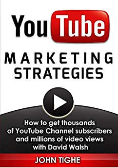 YouTube Marketing Strategies: How to get thousands of YouTube Channel subscribers and millions of video views with David Walsh by [Tighe, John]