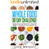 Whole Food 30 Day Challenge: Eat Delicious, Nutrient Rich Food for Weight Loss, Health, and a Happy Life