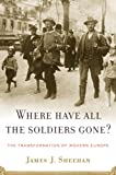 Where Have All the Soldiers Gone?: The Transformation of Modern Europe, James J. Sheehan, 0618353968