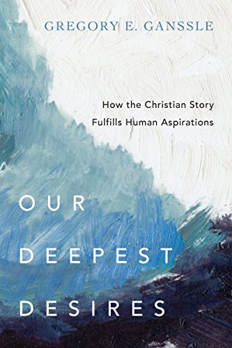 Our Deepest Desires: How the Christian Story Fulfills Human Aspirations by [Ganssle, Gregory E.]