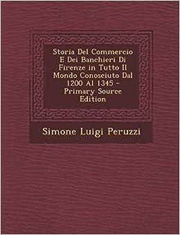Storia Del Commercio E Dei Banchieri Di Firenze in Tutto Il Mondo Conosciuto Dal 1200 Al 1345 - Primary Source Edition