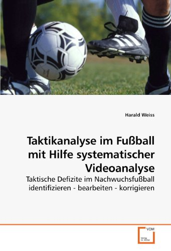Taktikanalyse im Fußball mit Hilfe systematischer Videoanalyse: Taktische Defizite im Nachwuchsfußball identifizieren - bearbeiten - korrigieren (German Edition)