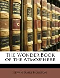 The Wonder Book of the Atmosphere, Edwin James Houston, 114650697X