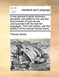 A New General English Dictionary; Peculiarly Calculated for the Use and Improvement of Such As Are Unacquainted with the Learned Languages The, Thomas Dyche, 1171001150