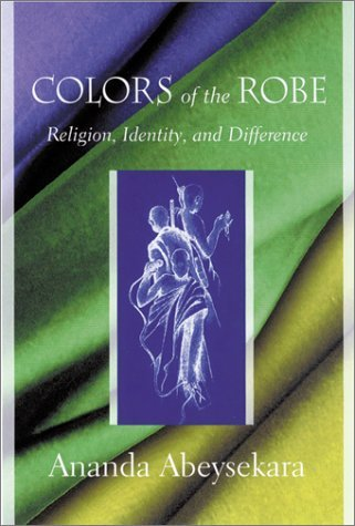 Colors of the Robe: Religion, Identity and Difference (Studies in Comparative Religion) by Ananda Abeysekara (30-Nov-2002) Hardcover