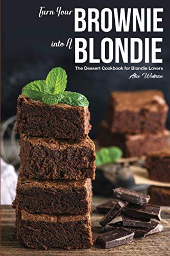 Turn Your Brownie into A Blondie: The Dessert Cookbook for Blondie Lovers