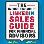 The Indispensable LinkedIn Sales Guide for Financial Advisors   Matt Oechsli,Kevin Nichols