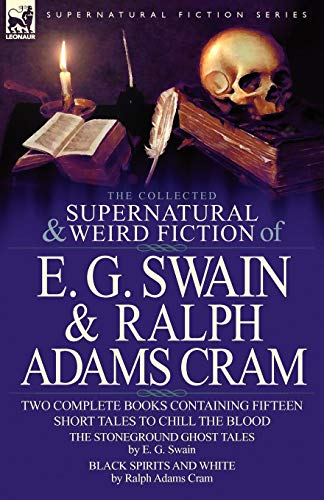 The Collected Supernatural and Weird Fiction of E. G. Swain & Ralph Adams Cram: The Stoneground Ghost Tales & Black Spirits and White-Fifteen Short Ta