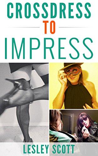 CROSSDRESS TO IMPRESS: Fashion, Beauty & Style Advice for Crossdressers & Transgender Women