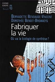 Fabriquer la vie : Ou va la biologie de synthèse ? par Bernadette Bensaude-Vincent