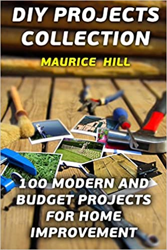 Diy Projects Collection 100 Modern And Budget Projects For Home Improvement Hill Maurice 9781977570437 Amazon Com Books