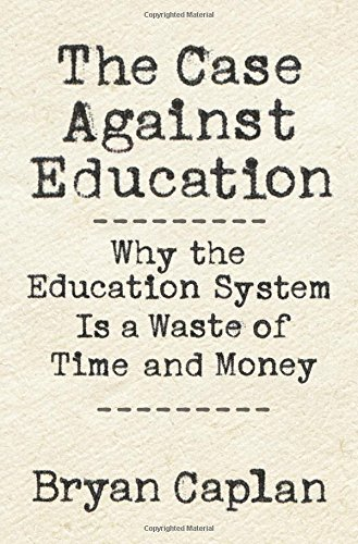 The Case against Education: Why the Education System Is a Waste of Time and Money (Case Education)