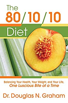 The 80/10/10 Diet: Balancing Your Health, Your Weight, and Your Life, One Luscious Bite at a Time by [Graham, Dr Douglas]