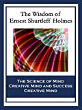 The Wisdom of Ernest Shurtleff Holmes: The Science of Mind; Creative Mind and Success; Creative Mind