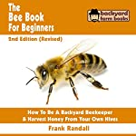 The Bee Book for Beginners: An Apiculture Starter or How to Be a Backyard Beekeeper and Harvest Honey from Your Own Bee Hives | Frank Randall