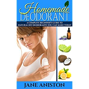 Homemade Deodorant: A Complete Beginner's Guide To Natural DIY Deodorant Recipes You Can Make Today - Organic Deodorant Recipies To Help You Stay Smelling ... Aluminium free, Healthy Deodorant Recipes)