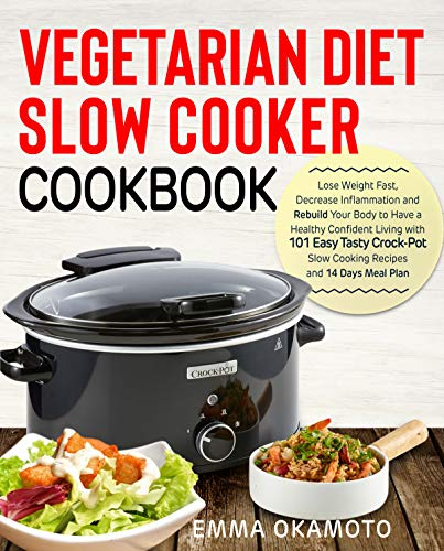 Vegetarian Diet Slow Cooker Cookbook: Lose Weight Fast, Decrease Inflammation and Rebuild Your Body to Have a Healthy Confident Living with 101 Easy Tasty Crock-Pot Slow Cooking Recipes