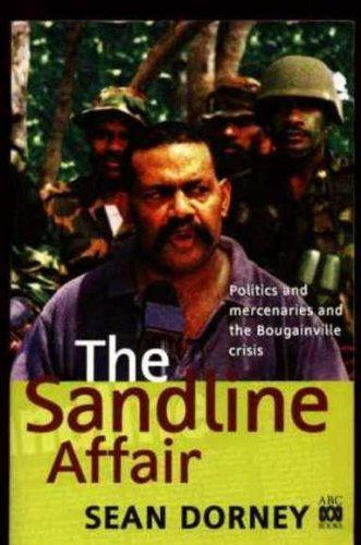 The Sandline affair : politics and mercenaries and the Bougainville Crisis