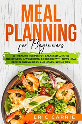Meal Planning for Beginners: 60+ healthy recipes for balanced lunches and dinners. A wonderful cookbook with news meal prep planning ideas, and money-saving tips!